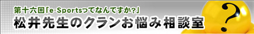 『松井先生のクランお悩み相談室』第 16 回『e-sportsって何なんですか?』が公開中
