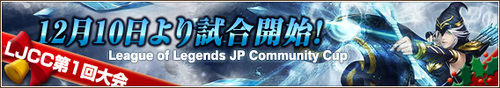 『第 1 回 League of legends JP Community Cup』が 12 月 10 日(土)~ 11 日(日)に開催
