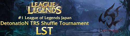 『#1 League of Legends Japan DetonatioN TRS Shuffle Tournament』が 5 月 4 日(土)20 時から開催