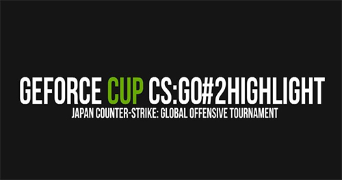 ムービー『GeForce CUP CS:GO#2 Highlight Fragmovie』