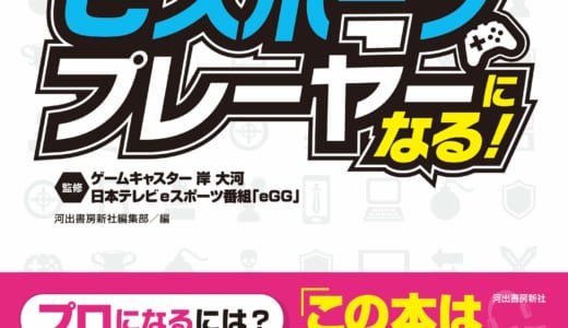 書籍『プロのeスポーツプレーヤーになる』2019年3月27日(水)に発売、日本テレビのeスポーツ番組『eGG』とゲームキャスター岸大河氏が監修